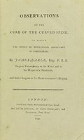 view Observations of the cure of the curved spine : in which the effect of mechanical assistance is considered / by James Earle.