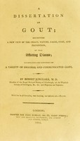 view A dissertation on gout : exhibiting a new view of the origin, nature, cause, cure, and prevention, of that afflicting disease; illustrated and confirmed by a variety of original and communicated cases / by Robert Kinglake.