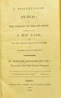 view A dissertation on ischias, or, The disease of the hip-joint : commonly called a hip case; and on the use of the Bath waters as a remedy in this complaint / by William Falconer.