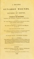 view A treatise on gun-shot wounds injuries of nerves, and on wounds of the extremities requiring the different operations of amputation, in which the various methods of performing these operations are shown : together with their after treatment; and containing an account of the author's successful case of amputation at the hip-joint &c. &c &c., with five explanatory plates. Being a record of the opinions and practice of the Surgical Department of the British Army, at the termination of the war in Spain, Portugal, and France, in 1814 / by G. J. Guthrie.