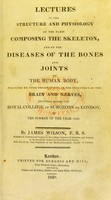 view Lectures on the structure and physiology of the parts composing the skeleton, and on the diseases of the bones and joints of the human body : preceded by some observations on the influence of the brain and nerves, delivered before the Royal College of Surgeons of London, in the summer of the year 1820 / by James Wilson.