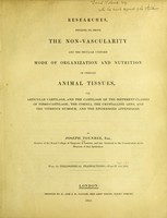 view Researches tending to prove the non-vascularity and the peculiar uniform mode of organization and nutrition of certain animal tissues : viz. articular cartilage, and the cartilage of the different classes of fibro-cartilage; the cornea, the crystalline lens, and the vitreous humour; and the epidermoid appendages / by Joseph Toynbee.