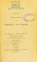 view Lectures illustrative of various subjects in pathology and surgery / by Sir Benjamin C. Brodie.