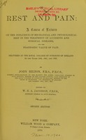 view Rest and pain : A course of lectures on the influence of mechanical and physiological rest in the treatment of accidents and surgical diseases, and the diagnostic value of pain. Delivered at the Royal College of Surgeons of England in the years 1860, 1861, and 1862 / by John Hilton ; edited by W.H.A. Jacobson.
