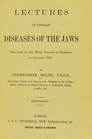 view Lectures on certain diseases of the jaws : delivered at the Royal College of Surgeons of England, 1887 / by Christopher Heath.