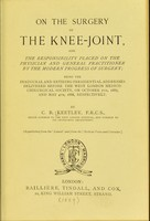 view On the surgery of the knee-joint and The responsibility placed on the physician and general practitioner by the modern progress of surgery : being the inaugural and retiring presidential addresses delivered before the West London Medico-Chirurgical Society, on October 7th, 1887, and May 4th, 1888, respectively / by C.B. Keetley.