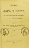 view Principles of mental physiology : with their applications to the training and discipline of the mind and the study of its morbid conditions / by William B. Carpenter.