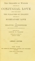 view The delights of wisdom pertaining to conjugial love : after which follows the pleasures of insanity pertaining to scortatory love / by Emanuel Swedenborg ; translated by Samuel M. Warren ; translation revised by Louis H. Tafel.