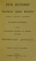view Five hundred practical trade receipts (general, remedial, veterinary) for Chemists and Druggists, including approximate formulae of several popular proprietary articles.