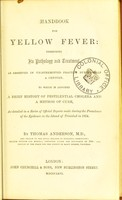 view Handbook for yellow fever : describing its pathology and treatment, as observed in unintermitted practice during half a century : to which is adjoined a brief history of pestilential cholera and a method of cure, as detailed in a series of official reports made during the prevalence of the epidemic in the island of Trinidad in 1854 / by Thomas Anderson.