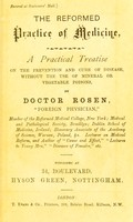 view The reformed practice of medicine : a practical treatise on the prevention and cure of disease, without the use of mineral or vegetable poisons / by Doctor Rosen.