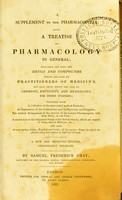 view A supplement to the pharmacopoeia : being a treatise on pharmacology in general; including not only the drugs and compounds which are used by practitioners of medicine, but also those which are sold by chemists, druggists, and herbalists, for other purposes; together with a collection of the most useful medical formulæ ; an explanation of the contractions used by physicians and druggists; the medical arrangement of the articles of the London pharmacopeia, with their doses, at one view; a similar list of the indigenous plants of the British islands, which are capable of being used in medicine, &c. ; and also a very copious index, English and Latin, of the various names by which the articles have been known at different periods. / by Samuel Frederick Gray.