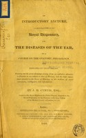 view An introductory lecture, as delivered 1816 at the Royal Dispensary, for the Diseases of the Ear, to a course on the anatomy, physiology and diseases of that organ : pointing out the great advantage arising from an exclusive attention in practice to one subject or class of diseases, and the high importance attached to the sense of hearing, as the medium of social intercourse, intelligence, and information / by J.H. Curtis.
