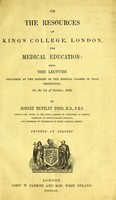 view On the resources of King's College London for medical education : being the lecture delivered at the opening of the medical classes in that institution on the 1st October, 1852 / by Robert Bentley Todd.