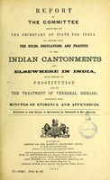 view Report of the Committee appointed by the Secretary of State for India to inquire into the rules, regulations, and practice in the Indian cantonments and elsewhere in India, with regard to prostitution and to the treatment of venereal disease; together with minutes of evidence and appendices.