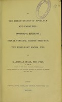 view On the threatenings of apoplexy and paralysis, inorganic epilepsy, spinal syncope, hidden seizures, the resultant mania, etc. / by Marshall Hall.