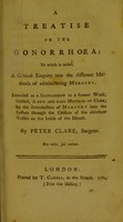 view A treatise on the gonorrhoea : to which is added, A critical enquiry into the different methods of administering mercury : intended as a supplement to a former work, intitled, A new and easy method of cure, by the introduction of mercury into the system through the orifices of the absorbent vessels on the inside of the mouth / by Peter Clare, surgeon.