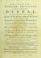 view Culpeper's English physician; and complete herbal : to which are now first added, upwards of one hundred additional herbs, with a display of their medicinal and occult properties, physically applied to the cure of all disorders incident to mankind : to which are annexed, rules for compounding medicine according to the true system of nature, forming a complete family dispensatory, and natural system of physic, beautified and enriched with engravings of upwards of four hundred and fifty different plants and a set of anatomical figures, illustrated with notes and observations, critical and explanatory / by E. Sibly, Fellow of the Harmonic Philosophical Society at Paris; and author of the Complete illustration of astrology. [Pt.1].