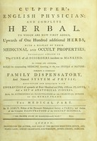 view Culpeper's English physician; and complete herbal : to which are now first added, upwards of one hundred additional herbs, with a display of their medicinal and occult properties, physically applied to the cure of all disorders incident to mankind : to which are annexed, rules for compounding medicine according to the true system of nature, forming a complete family dispensatory, and natural system of physic, beautified and enriched with engravings of upwards of four hundred and fifty different plants and a set of anatomical figures, also an astronomical illustration of the celestial influx on the human frame / by E. Sibly, Fellow of the Harmonic Philosophical Society at Paris; and author of the Complete illustration of the occult sciences. [Pt.2], The medical part.