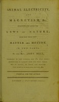 view Animal electricity and magnetism, &c. demonstrated after the laws of nature, with new ideas upon matter and motion : in two parts / by the Rev. John Bell, professor of that science.