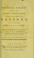 view A critical enquiry into the ancient and modern manner of treating the diseases of the urethra, with an improved method of cure / by Jesse Foot, of Salisbury-Street; one of the Company of Surgeons in London, and privileged practitioner from the College at St. Petersburgh.