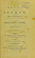 view An essay on the scurvy : shewing effectual and practicable means for its prevention at sea : with some observations on fevers, and proposals for the more effectual preservation of the health of seamen / by Frederick Thomson, (a surgeon in the Royal Navy) resident at Kensington.