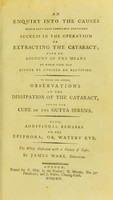 view An enquiry into the causes which have most commonly prevented success in the operation of extracting the cataract : with an account of the means by which they may either be avoided or rectified : to which are added, observations on the dissipation of the cataract, and on the cure of the gutta serena : also, additional remarks on the epiphora, or, watery eye : the whole illustrated with a variety of cases / by James Ware, surgeon.