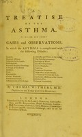 view A treatise on the asthma : to which are added cases and observations, in which the asthma is complicated with the following diseases : catarrhs., humoral asthmas, ... general convulsions / by Thomas Withers.