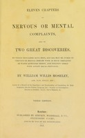 view Eleven chapters on nervous or mental complaints, and on two great discoveries : by which hundreds have been, and all may be cured of nervous or mental disease with as much certainty as water quenches thirst, and insanity itself with almost equal certainty / by William Willis Moseley.