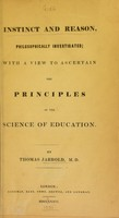 view Instinct and reason, philosophically investigated : with a view to ascertain the principles of the science of education / by Thomas Jarrold, M.D.