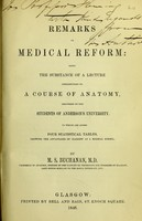 view Remarks on medical reform : being the substance of a lecture introductory to a course of anatomy, delivered to the students of Anderson's University : to which are added four statistical tables, showing the advantages of Glasgow as a medical school / by M.S. Buchanan.