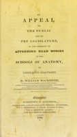 view An appeal to the public and to the legislature on the necessity of affording dead bodies to the schools of anatomy by legislative enactment / by William Mackenzie.