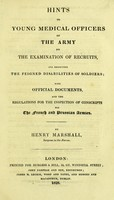 view Hints to young medical officers of the army on the examination of recruits, and respecting the feigned disabilities of soldiers : with official documents, and the regulations for the inspection of conscripts for the French and Prussian Armies / by Henry Marshall.