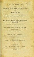 view Inaugural dissertation on the physiology and pathology of the brain : being an attempt to ascertain what portions of that organ are more immediately connected with motion, sensation, and intelligence, submitted to the Medical Faculty of the University of Edinburgh, in conformity with the rules for graduation, by authority of the Very Rev. Principal Baird, and with the sanction of the Senatus Academicus / by John Hughes Bennett.