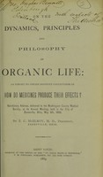 view On the dynamics, principles and philosophy of organic life : an effort to obtain definite conceptions of how do medicines produce their effects? : valedictory address, delivered to the Muskingum County Medical Society, at its annual meeting, held in the city of Zanesville, Ohio, May 6th, 1868 / by Z.C. McElroy.