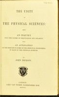 view The unity of the physical sciences : being an inquiry into the causes of gravitation and polarity, with an application of the results to some of the principal phænomena in each of the physical sciences / by John Dickson.