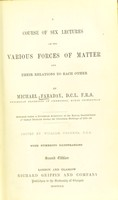 view A course of six lectures on the various forces of matter and their relations to each other / by Michael Faraday ; edited by William Crookes.