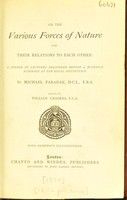 view On the various forces of nature and their relations to each other : a course of lectures delivered before a juvenile audience at the Royal Institution / by Michael Faraday; edited by William Crookes.