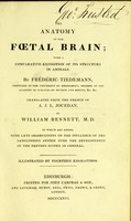 view The anatomy of the fœtal brain : with a comparative exposition of its structure in animals / By Frédéric Tiedmann ... Tr. from the French of A. J. L. Jourdan, by William Bennett, M. D. To which are added, some late observations on the influence of the sanguineous system over the development of the nervous system in general. Illustrated by fourteen engravings.