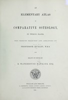 view An elementary atlas of comparative osteology in twelve plates / the objects selected and arranged by Professor Huxley, F.R.S. and drawn on stone by B. Waterhouse Hawkins, esq.