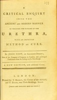 view A critical enquiry into the manner of treating the diseases of the urethra, with an improved method of cure / by Jesse Foot.