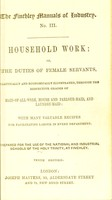 view Household work; or, The duties of female servants : practically and economically illustrated, through the respective grades of maid-of-all-work, house and parlour-maid, and laundry-maid: with many valuable recipes for facilitating labour in every department; prepared for the use of the National and Industrial Schools of the Holy Trinity, at Finchley.