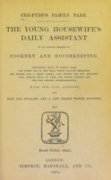 view Cre-Fydd's family fare : the young housewife's daily assistant, on all matters relating to cookery and housekeeping. Containing bills of family fare for every day in the year, which include breakfast and dinner for a small family, and dinner for two servants, also twelve bills of fare for dinner parties, and two for evening entertainments, with the cost annexed, also diet for invalids, and a few things worth knowing / by Cre-Fydd.