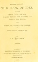 view The book of ices : including cream and water ices, sorbets, mousses, iced soufflés, and various iced dishes, with names in French and English, and various coloured designs for ices / by A.B. Marshall.