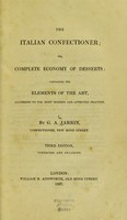 view The Italian confectioner; or complete economy of desserts: containing the elements of the art according to the most modern and approved practice / by G. A. Jarrin.