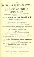 view The cookmaid's complete guide, and the art of cookery made easy : being the best and easiest methods of correctly fulfilling all the duties of the cookmaid, in respectable families. With instructions for steaming; and the most exact directions ever given for properly preparing to cook, for cleanly and nicely cooking and genteely serving-up, all kinds of provisions ... The whole written from practice and experience