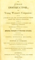 view The female instructor, or Young woman's companion : being a guide to all the accomplishments which adorn the female character, either as a useful member of society - a pleasing and instructive companion, or a respectable mother of a family. With many pleasing examples of illustrious females. To which are added, useful medicinal receipts, and a concise system of cookery, with other valuable information in the different branches of domestic economy.