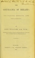 view The ophthalmia of Ireland : its nature, effects and treatment / by John Williams.