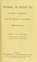 view Epiphora, or watery eye : its successful treatment by the new method of dilatation / by James Vose Solomon.