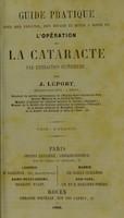 view Guide pratique pour bien exécuter, bien réussir et mener a bonne fin l'opération de la cataracte par extraction supérieure / by J. Leport.